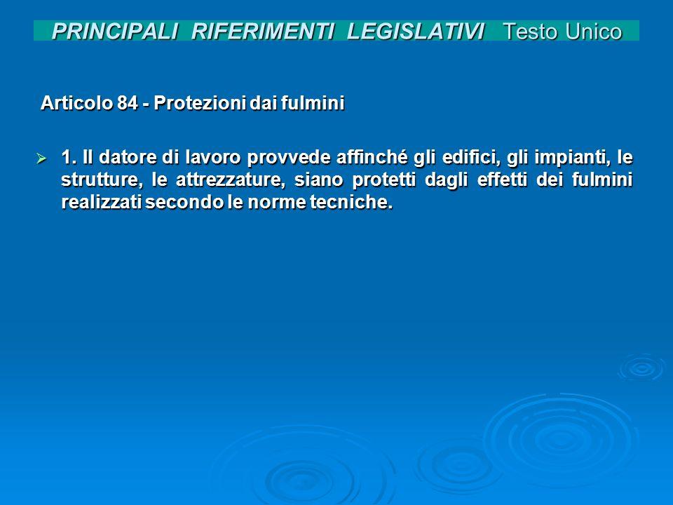 PRINCIPALI RIFERIMENTI LEGISLATIVI Testo Unico Articolo 84 - Protezioni dai fulmini Articolo 84 - Protezioni dai fulmini 1. Il datore di lavoro provve