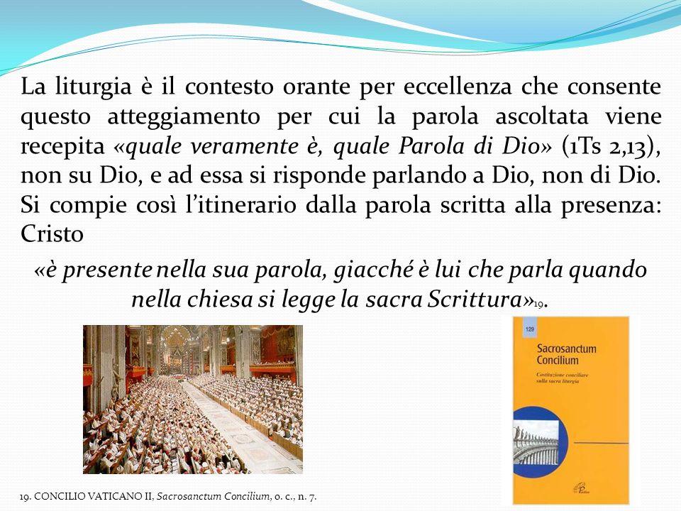 La liturgia è il contesto orante per eccellenza che consente questo atteggiamento per cui la parola ascoltata viene recepita «quale veramente è, quale