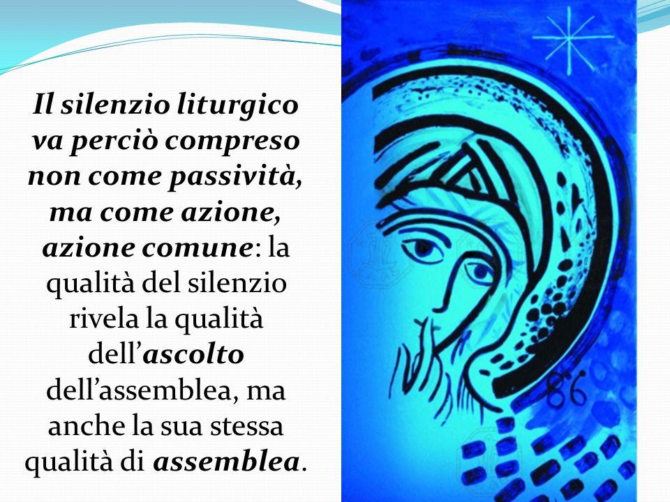 Il silenzio liturgico va perciò compreso non come passività, ma come azione, azione comune: la qualità del silenzio rivela la qualità dellascolto dell
