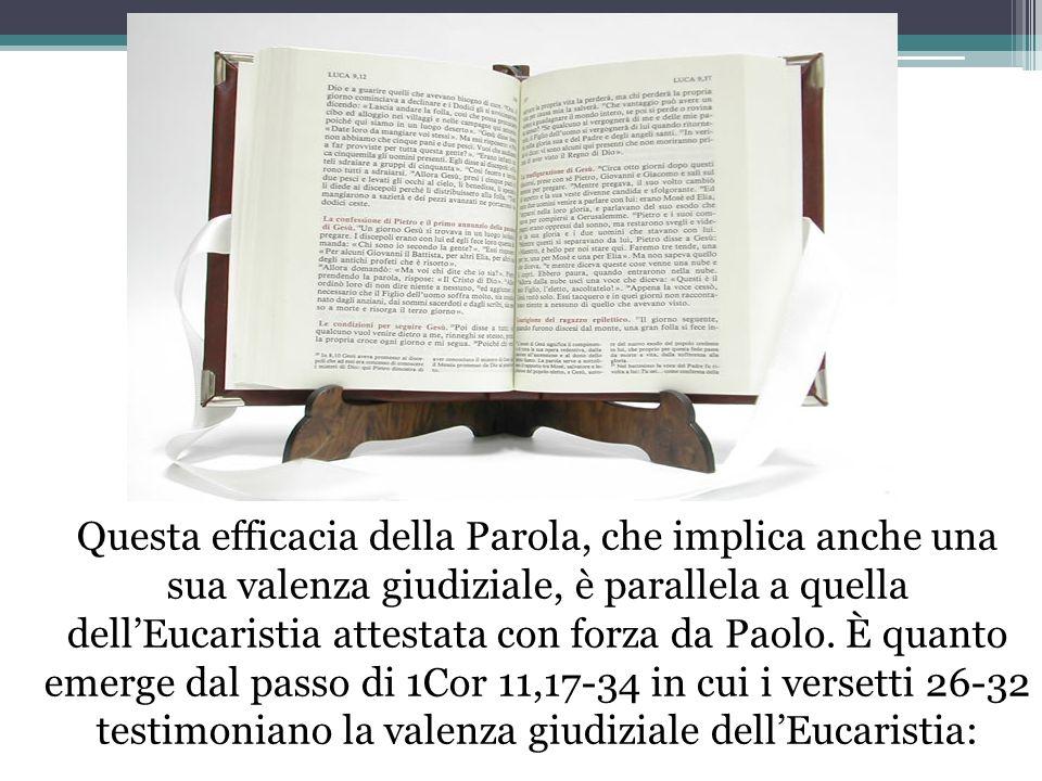 Questa efficacia della Parola, che implica anche una sua valenza giudiziale, è parallela a quella dellEucaristia attestata con forza da Paolo. È quan