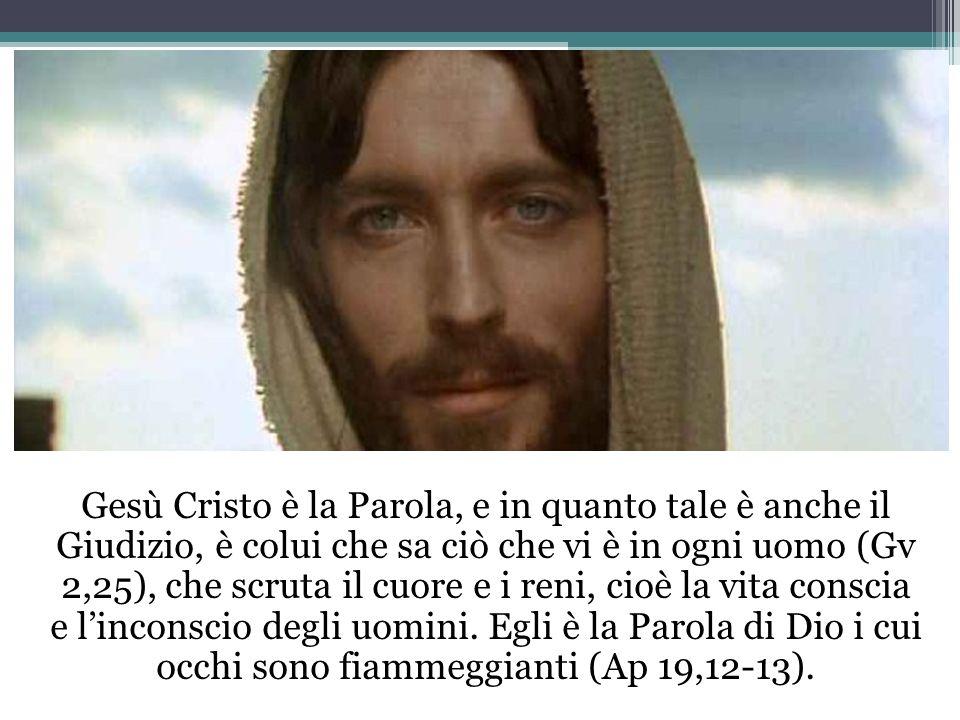 Gesù Cristo è la Parola, e in quanto tale è anche il Giudizio, è colui che sa ciò che vi è in ogni uomo (Gv 2,25), che scruta il cuore e i reni, cioè