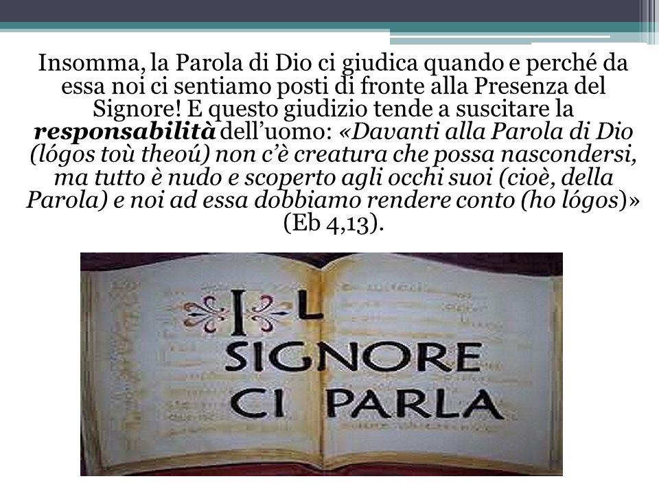 Insomma, la Parola di Dio ci giudica quando e perché da essa noi ci sentiamo posti di fronte alla Presenza del Signore! E questo giudizio tende a susc