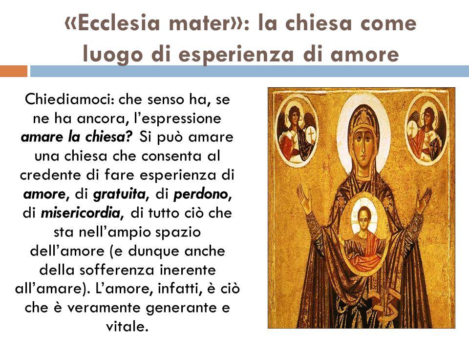 «Ecclesia mater»: la chiesa come luogo di esperienza di amore Chiediamoci: che senso ha, se ne ha ancora, lespressione amare la chiesa? Si può amare