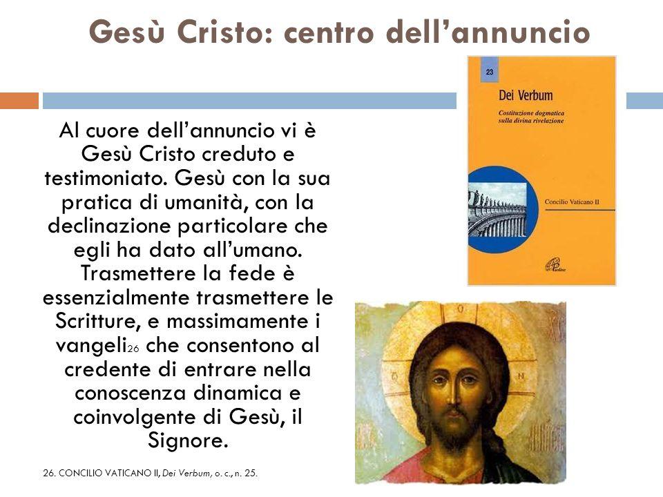 Gesù Cristo: centro dellannuncio Al cuore dellannuncio vi è Gesù Cristo creduto e testimoniato. Gesù con la sua pratica di umanità, con la declinazio