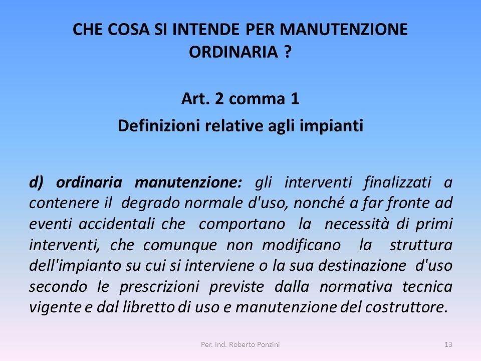 CHE COSA SI INTENDE PER MANUTENZIONE ORDINARIA ? Art. 2 comma 1 Definizioni relative agli impianti d) ordinaria manutenzione: gli interventi finalizza
