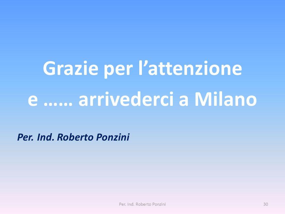 Grazie per lattenzione e …… arrivederci a Milano Per. Ind. Roberto Ponzini 30