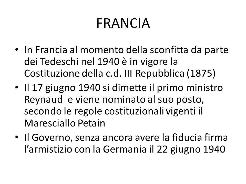 FRANCIA In Francia al momento della sconfitta da parte dei Tedeschi nel 1940 è in vigore la Costituzione della c.d. III Repubblica (1875) Il 17 giugno