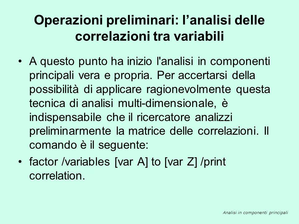 Operazioni preliminari: lanalisi delle correlazioni tra variabili Analisi in componenti principali A questo punto ha inizio l'analisi in componenti pr