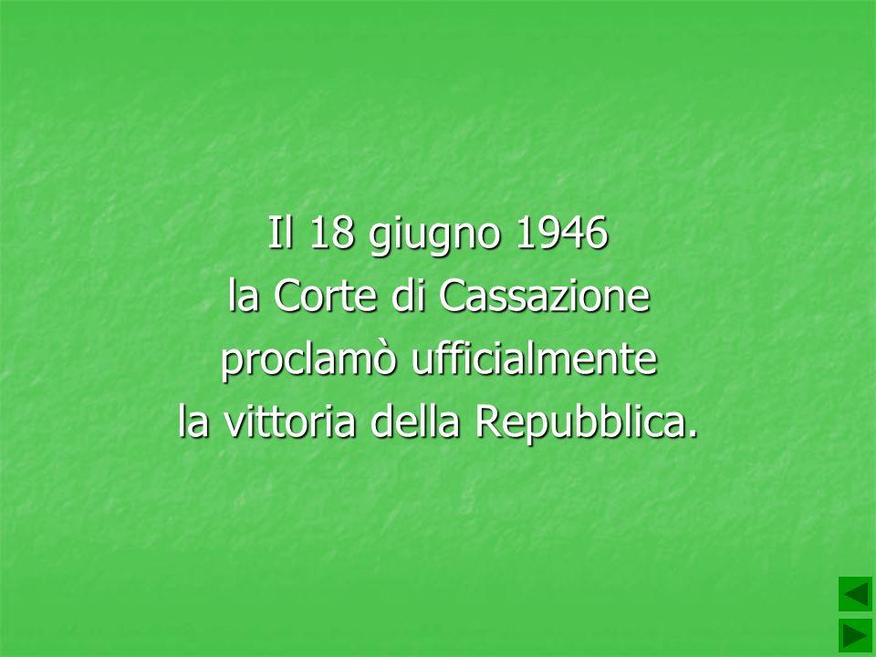 Il 18 giugno 1946 la Corte di Cassazione proclamò ufficialmente la vittoria della Repubblica.