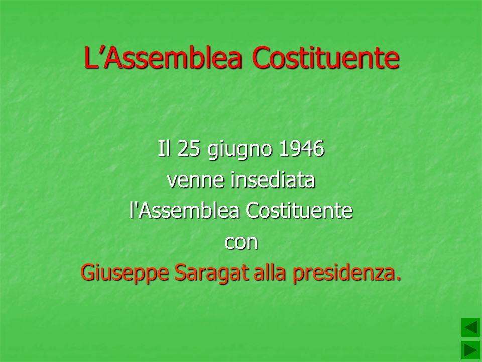 LAssemblea Costituente Il 25 giugno 1946 venne insediata l'Assemblea Costituente con Giuseppe Saragat alla presidenza.