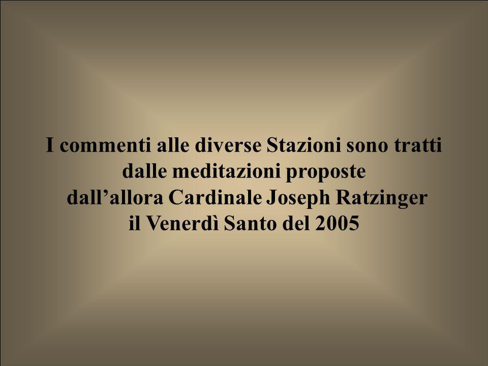 I commenti alle diverse Stazioni sono tratti dalle meditazioni proposte dallallora Cardinale Joseph Ratzinger il Venerdì Santo del 2005