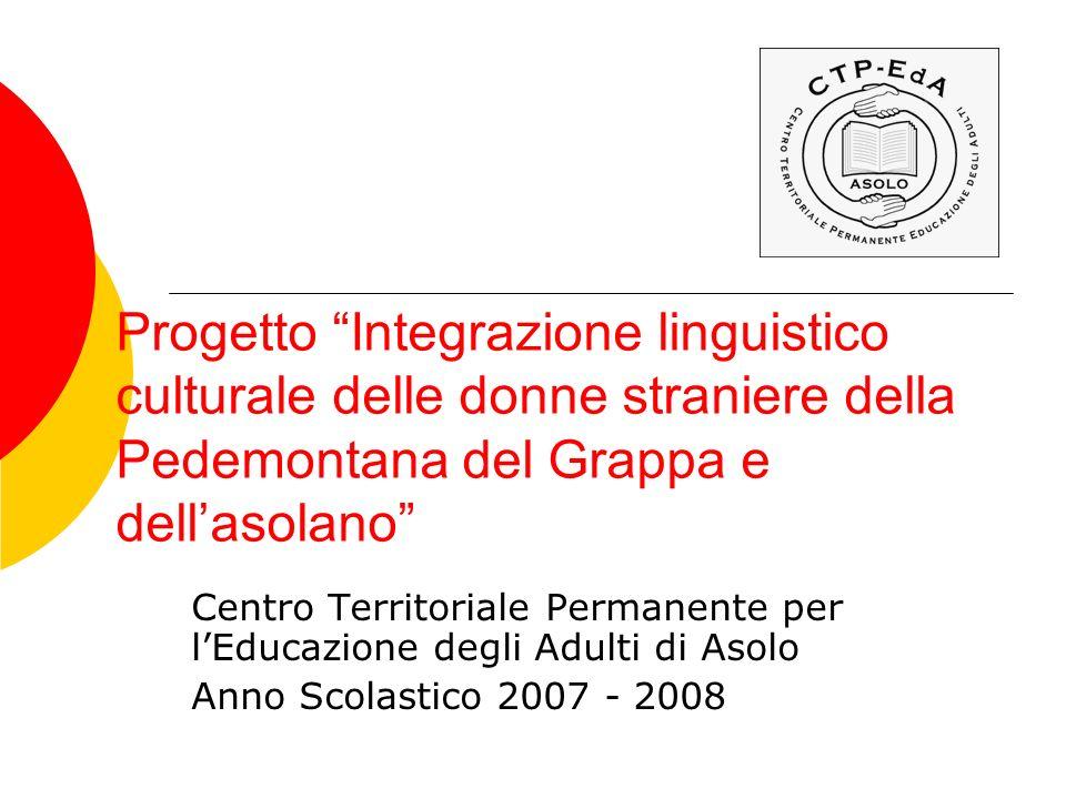 Progetto Integrazione linguistico culturale delle donne straniere della Pedemontana del Grappa e dellasolano Centro Territoriale Permanente per lEducazione degli Adulti di Asolo Anno Scolastico 2007 - 2008