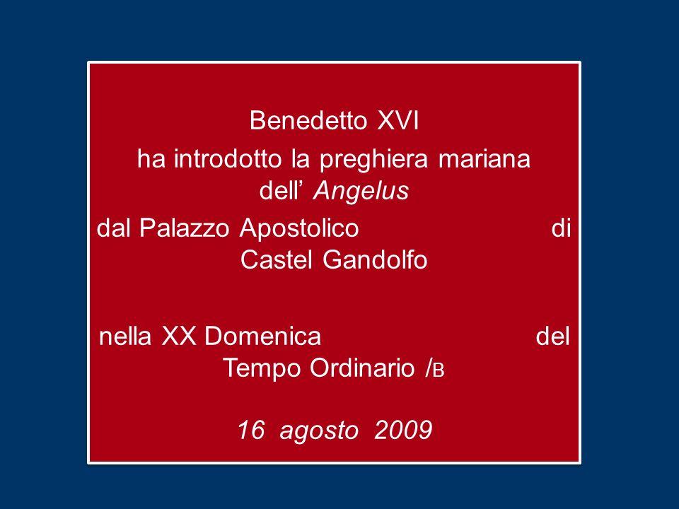 Benedetto XVI ha introdotto la preghiera mariana dell Angelus dal Palazzo Apostolico di Castel Gandolfo nella XX Domenica del Tempo Ordinario / B 16 agosto 2009 Benedetto XVI ha introdotto la preghiera mariana dell Angelus dal Palazzo Apostolico di Castel Gandolfo nella XX Domenica del Tempo Ordinario / B 16 agosto 2009