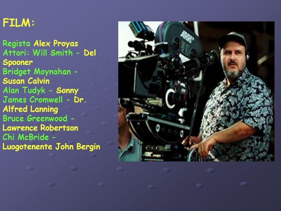 FILM: Regista Alex Proyas Attori: Will Smith - Del Spooner Bridget Moynahan - Susan Calvin Alan Tudyk - Sonny James Cromwell - Dr.