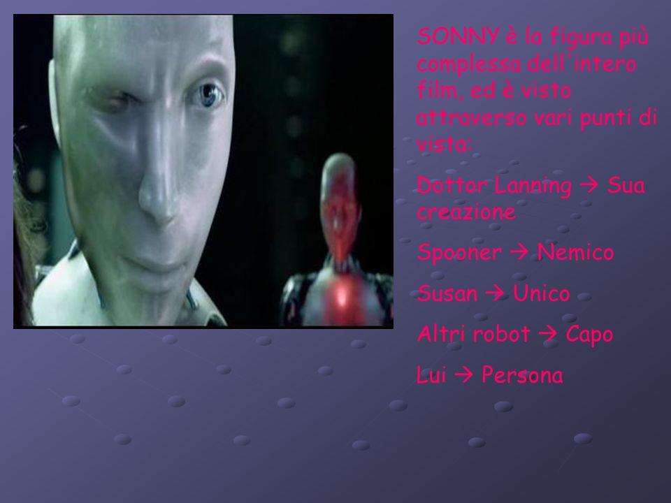 SONNY è la figura più complessa dell intero film, ed è visto attraverso vari punti di vista: Dottor Lanning Sua creazione Spooner Nemico Susan Unico Altri robot Capo Lui Persona