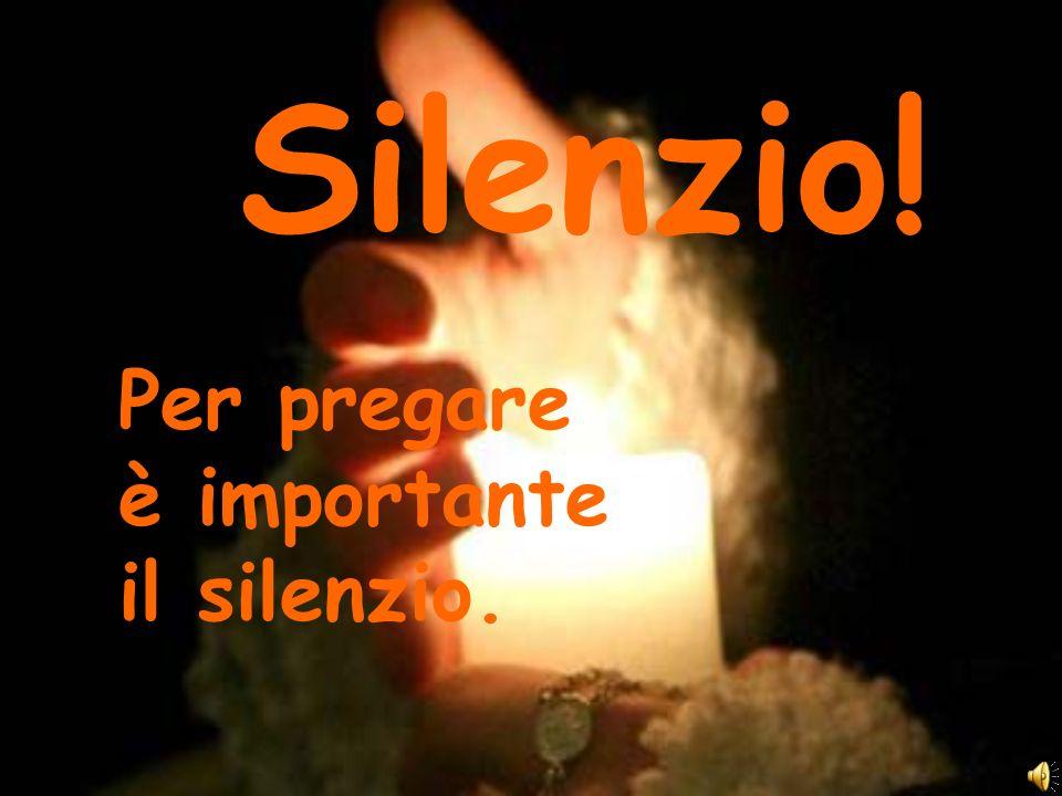 Silenzio! Per pregare è importante il silenzio.