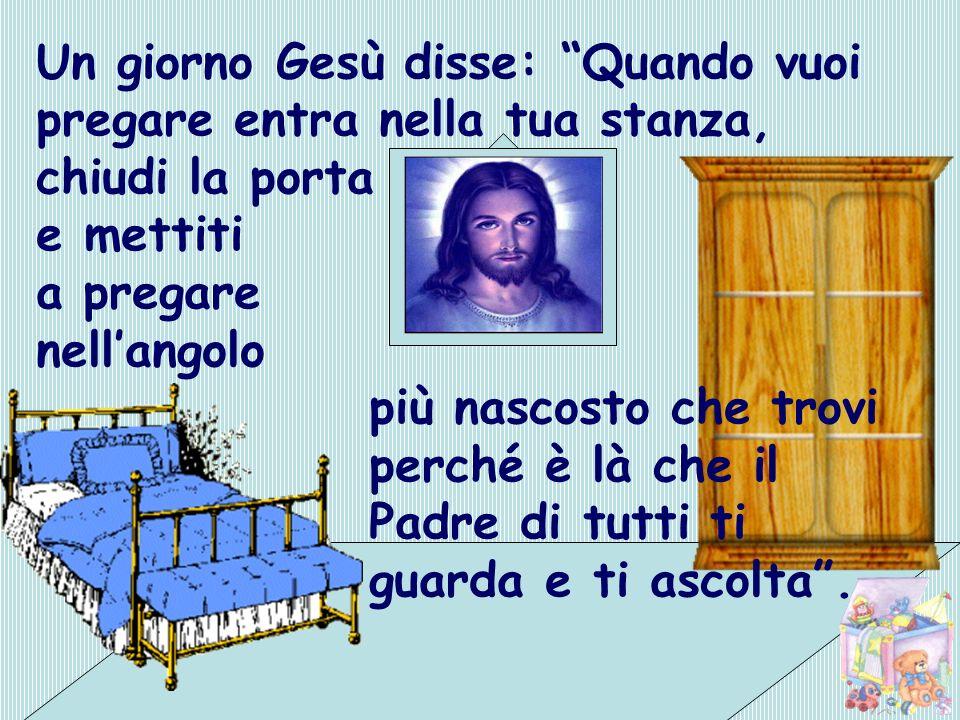 Un giorno Gesù disse: Quando vuoi pregare entra nella tua stanza, chiudi la porta e mettiti a pregare nellangolo più nascosto che trovi perché è là ch