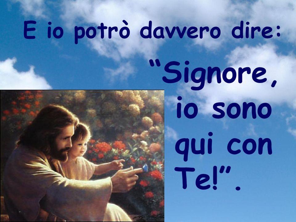 E io potrò davvero dire: Signore, io sono qui con Te!.