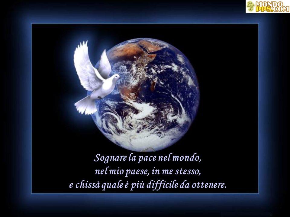 Sognare la pace nel mondo, nel mio paese, in me stesso, e chissà quale è più difficile da ottenere.