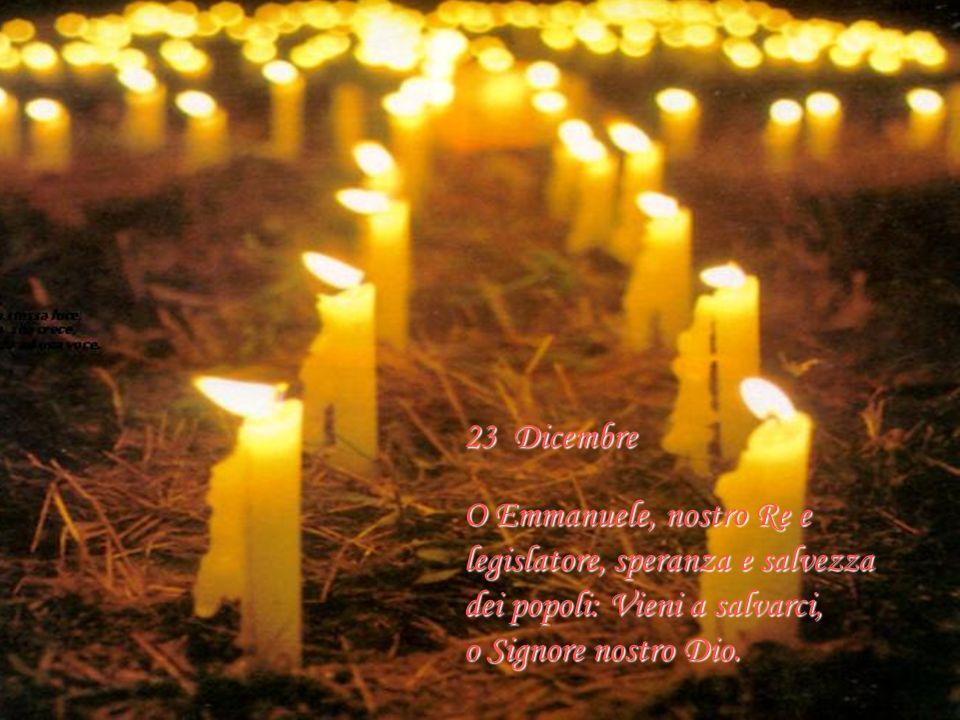 22 Dicembre O Re delle genti, atteso da tutte le nazioni, pietra angolare che riunisci i popoli in uno: Vieni e salva l uomo che hai formato dalla ter