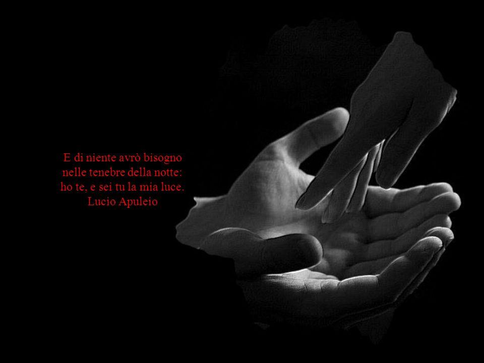 E di niente avrò bisogno nelle tenebre della notte: ho te, e sei tu la mia luce. Lucio Apuleio