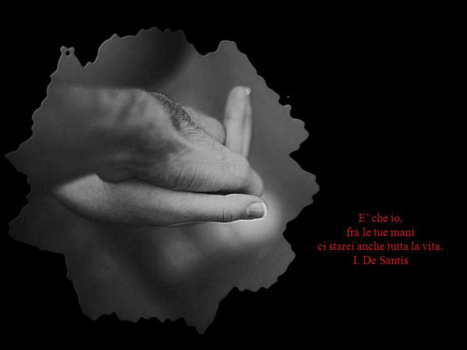E che io, fra le tue mani ci starei anche tutta la vita. I. De Santis