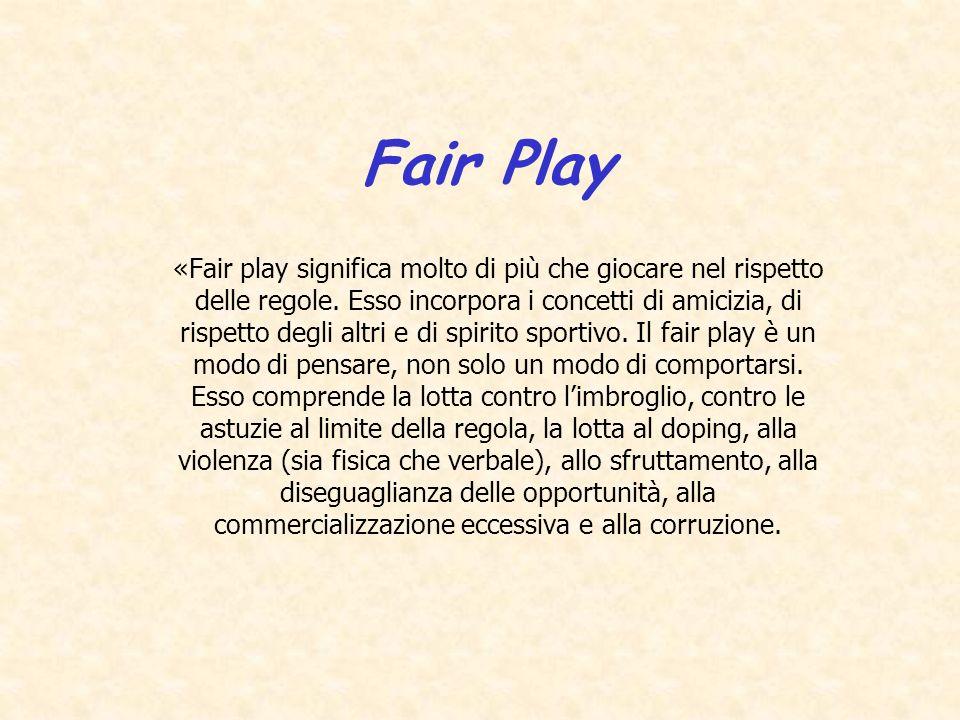 Fair Play «Fair play significa molto di più che giocare nel rispetto delle regole. Esso incorpora i concetti di amicizia, di rispetto degli altri e di