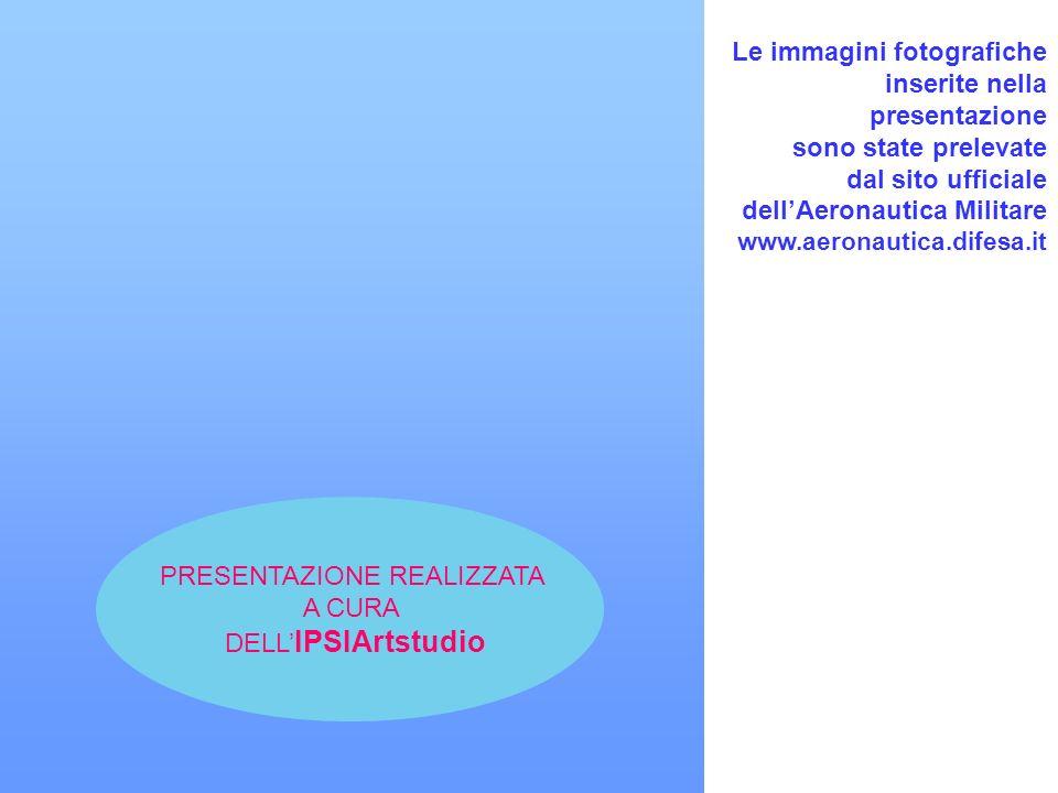 Le immagini fotografiche inserite nella presentazione sono state prelevate dal sito ufficiale dellAeronautica Militare www.aeronautica.difesa.it PRESENTAZIONE REALIZZATA A CURA DELL IPSIArtstudio