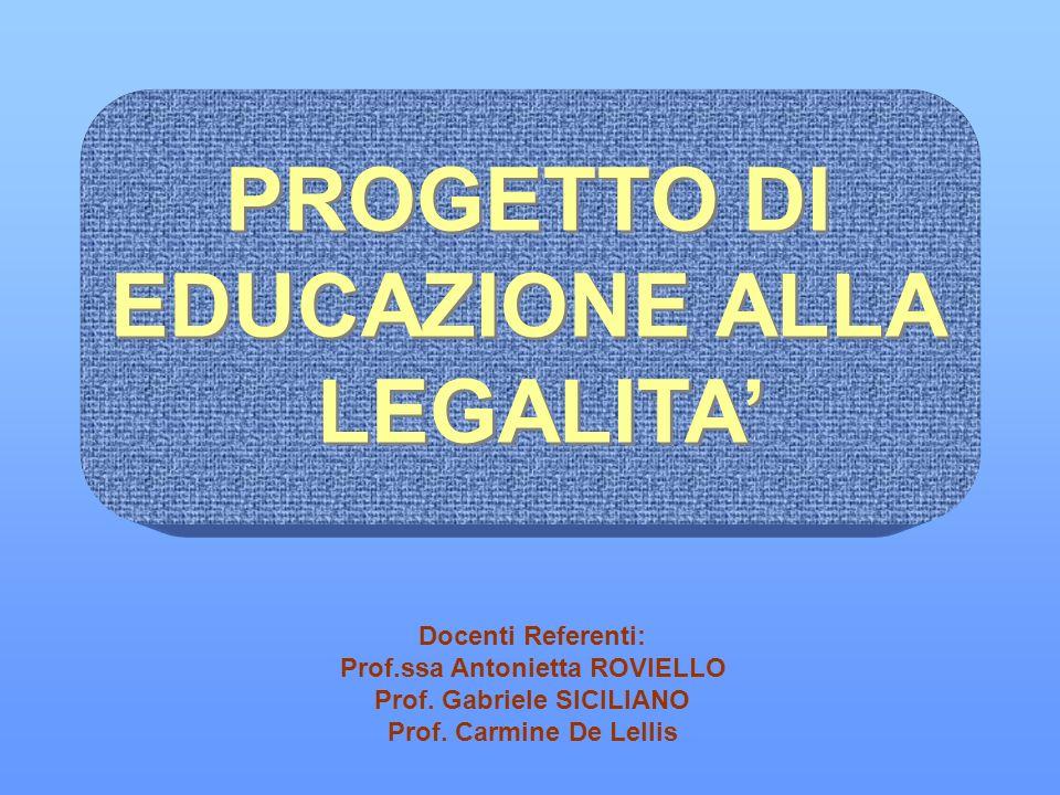 PROGETTO DI EDUCAZIONE ALLA LEGALITA PROGETTO DI EDUCAZIONE ALLA LEGALITA Docenti Referenti: Prof.ssa Antonietta ROVIELLO Prof. Gabriele SICILIANO Pro
