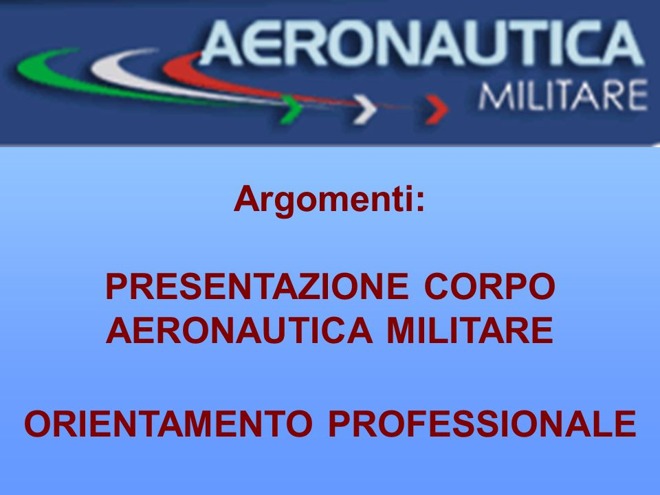 Argomenti: PRESENTAZIONE CORPO AERONAUTICA MILITARE ORIENTAMENTO PROFESSIONALE TEMPO