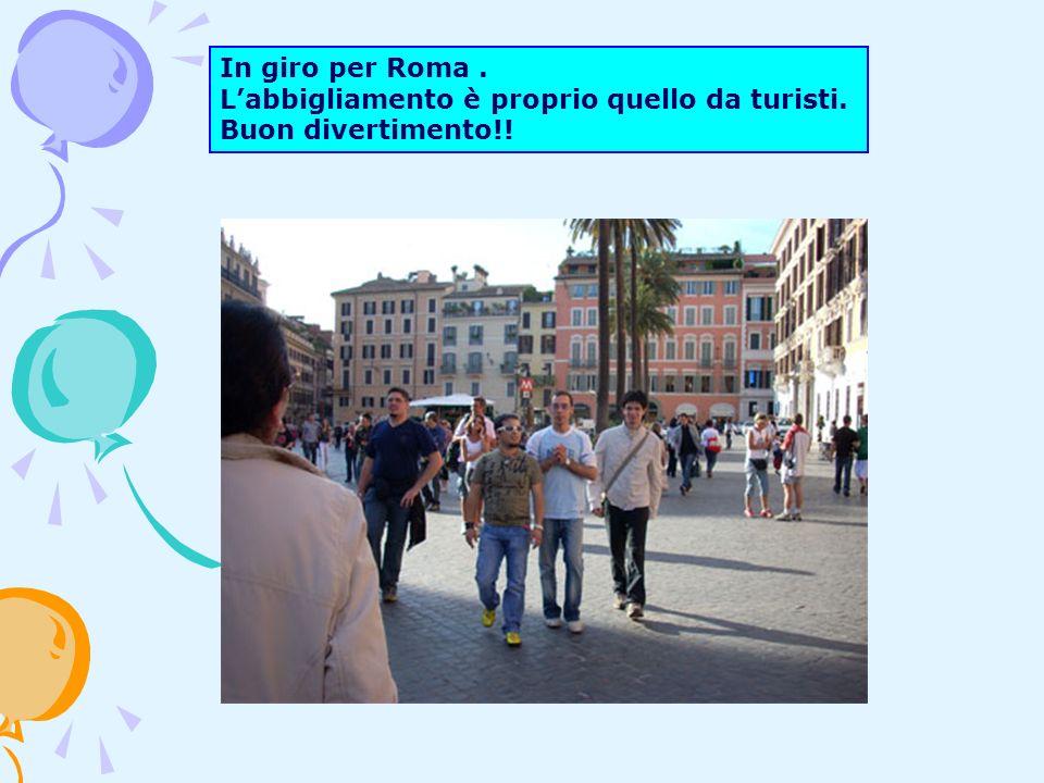 In giro per Roma. Labbigliamento è proprio quello da turisti. Buon divertimento!!
