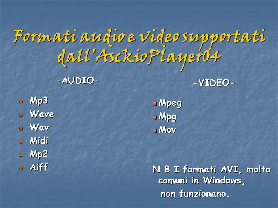 Formati audio e video supportati dallAsckioPlayer04 -AUDIO-Mp3WaveWavMidiMp2Aiff -VIDEO- Mpeg Mpg Mov N.B I formati AVI, molto comuni in Windows, non funzionano.