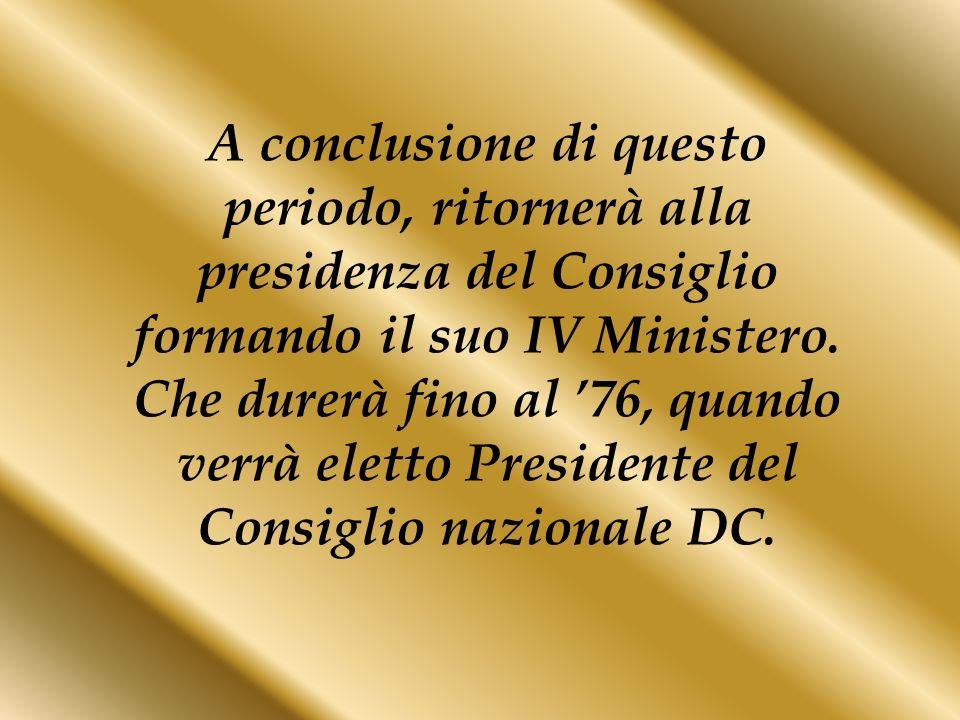 A conclusione di questo periodo, ritornerà alla presidenza del Consiglio formando il suo IV Ministero. Che durerà fino al 76, quando verrà eletto Pres
