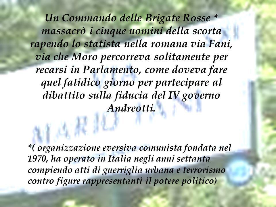 Un Commando delle Brigate Rosse * massacrò i cinque uomini della scorta rapendo lo statista nella romana via Fani, via che Moro percorreva solitamente