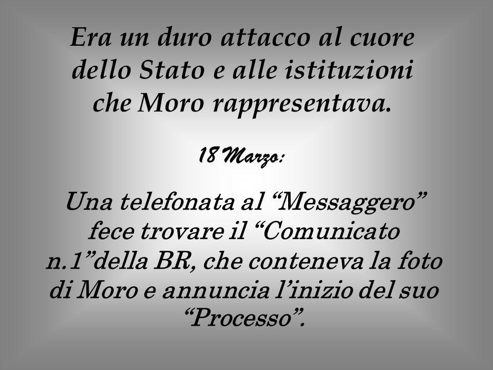 Era un duro attacco al cuore dello Stato e alle istituzioni che Moro rappresentava. 18 Marzo: Una telefonata al Messaggero fece trovare il Comunicato