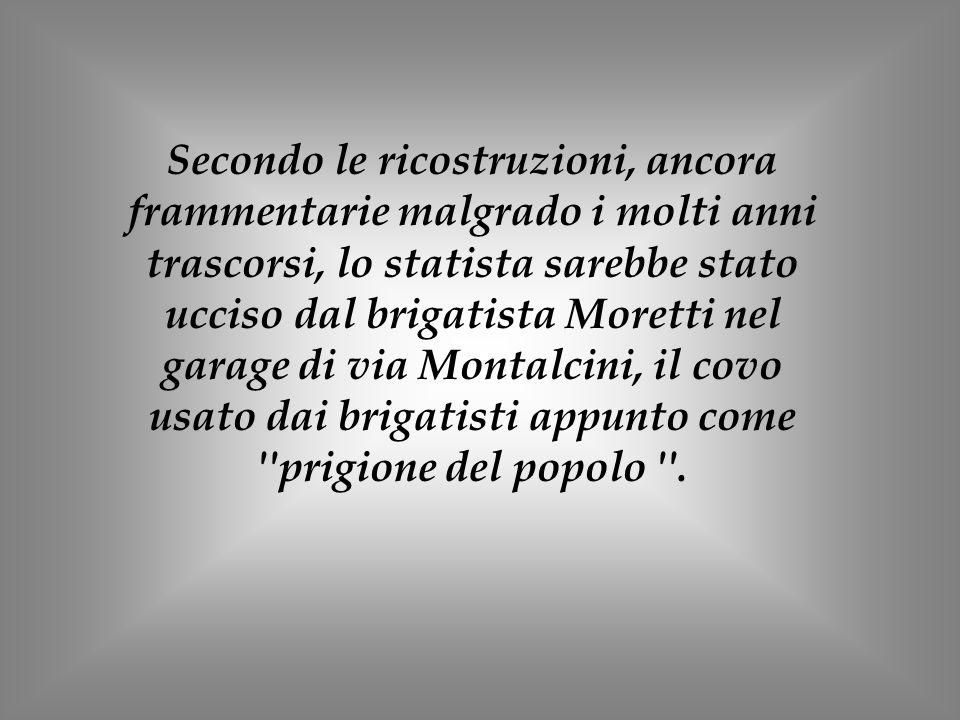 Secondo le ricostruzioni, ancora frammentarie malgrado i molti anni trascorsi, lo statista sarebbe stato ucciso dal brigatista Moretti nel garage di v