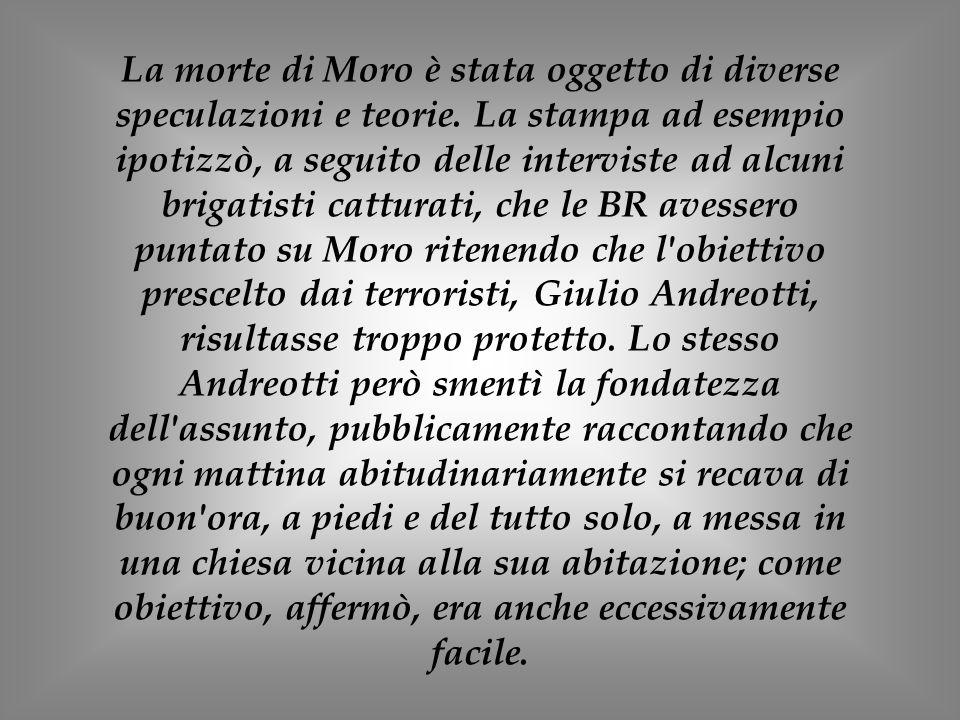 La morte di Moro è stata oggetto di diverse speculazioni e teorie. La stampa ad esempio ipotizzò, a seguito delle interviste ad alcuni brigatisti catt