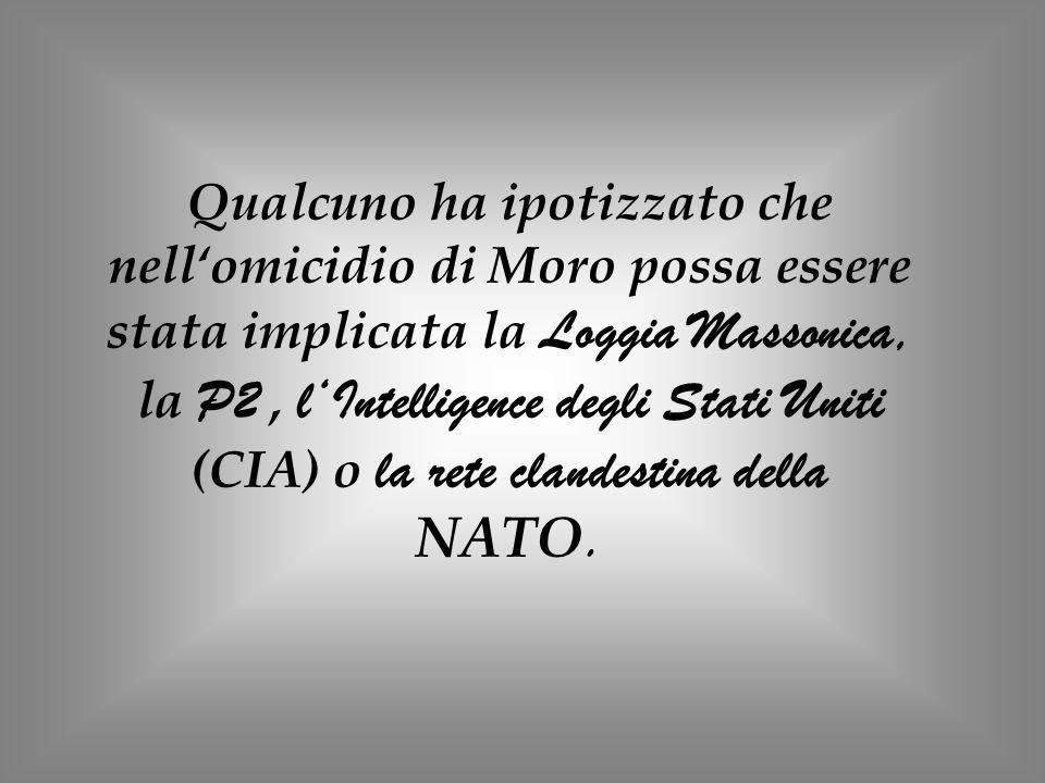 Qualcuno ha ipotizzato che nellomicidio di Moro possa essere stata implicata la Loggia Massonica, la P2, lIntelligence degli Stati Uniti (CIA) o la re