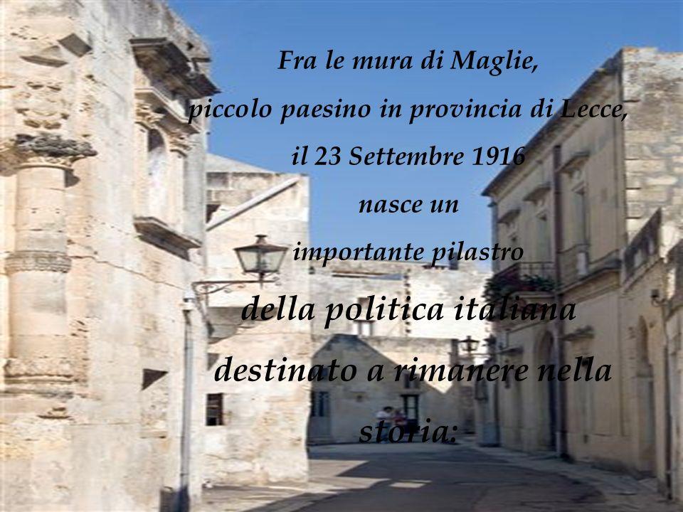 Fra le mura di Maglie, piccolo paesino in provincia di Lecce, il 23 Settembre 1916 nasce un importante pilastro della politica italiana destinato a ri