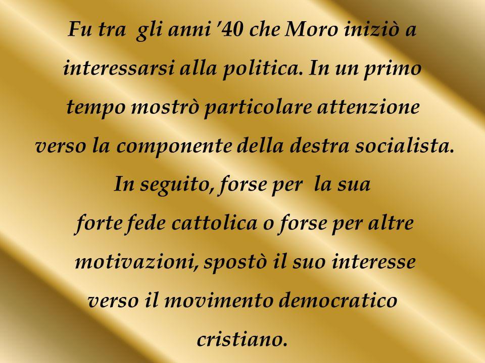 Fu tra gli anni 40 che Moro iniziò a interessarsi alla politica. In un primo tempo mostrò particolare attenzione verso la componente della destra soci