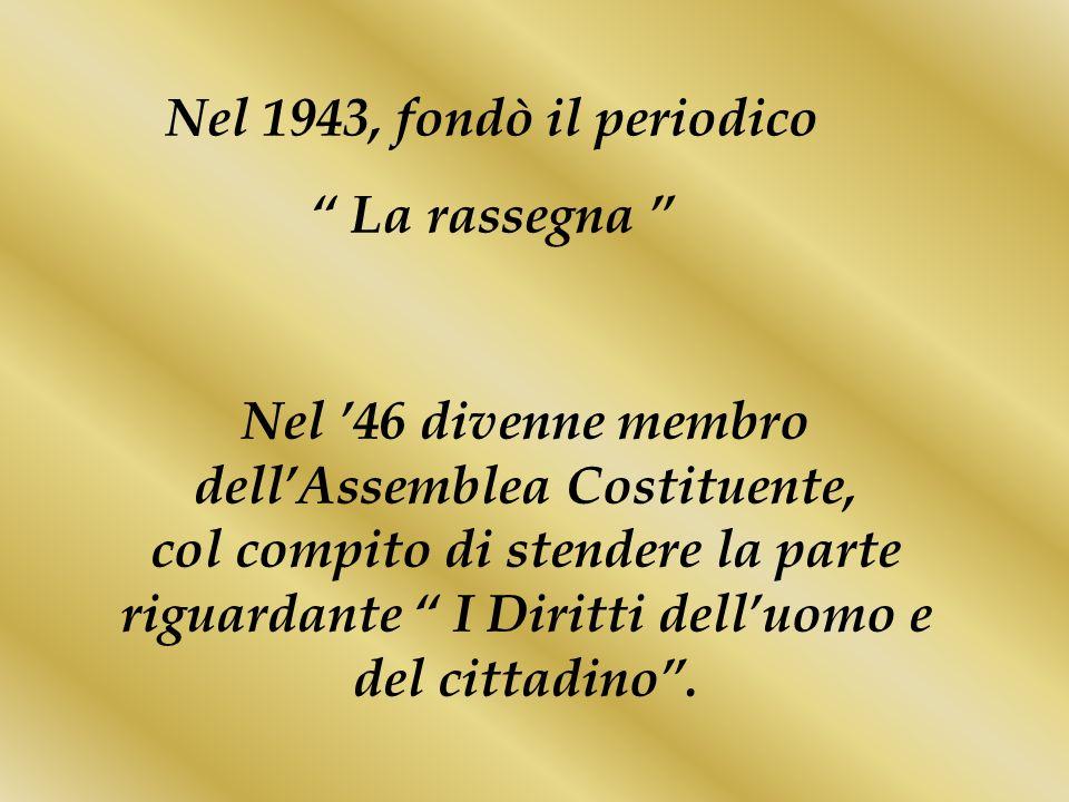 Nel 1943, fondò il periodico La rassegna Nel 46 divenne membro dellAssemblea Costituente, col compito di stendere la parte riguardante I Diritti dellu