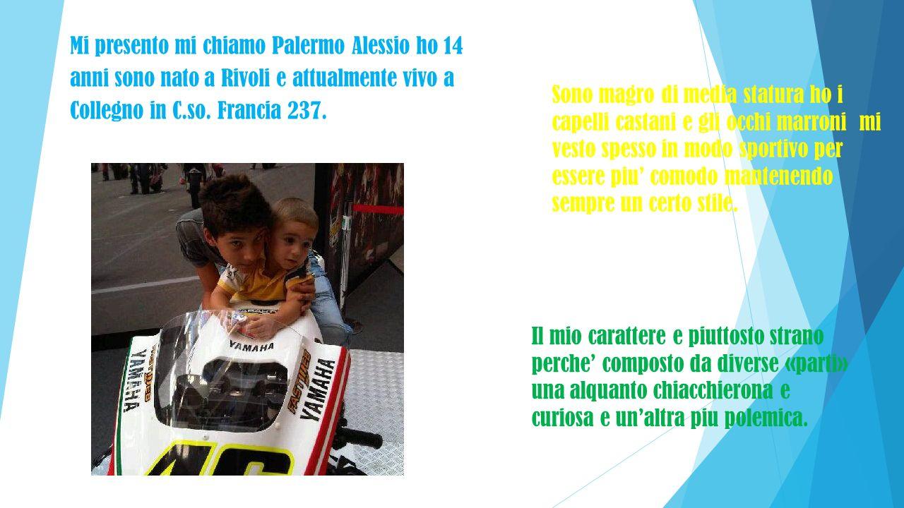 Mi presento mi chiamo Palermo Alessio ho 14 anni sono nato a Rivoli e attualmente vivo a Collegno in C.so. Francia 237. Sono magro di media statura ho