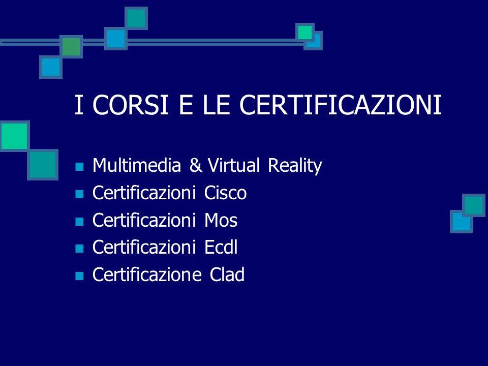 I CORSI E LE CERTIFICAZIONI Multimedia & Virtual Reality Certificazioni Cisco Certificazioni Mos Certificazioni Ecdl Certificazione Clad