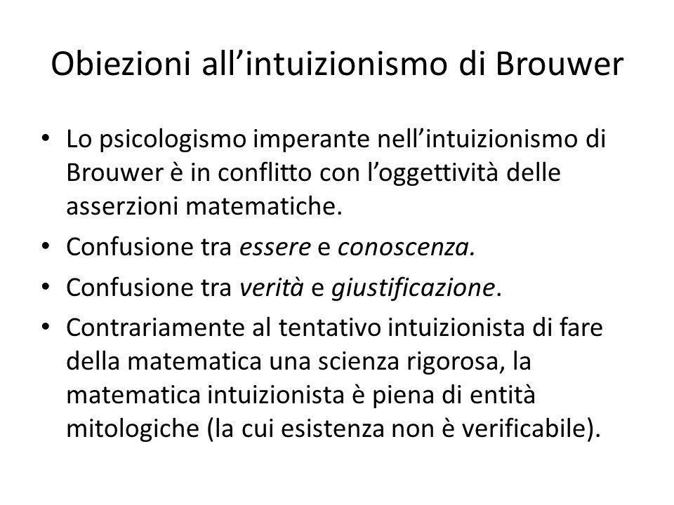 Obiezioni allintuizionismo di Brouwer Lo psicologismo imperante nellintuizionismo di Brouwer è in conflitto con loggettività delle asserzioni matematiche.