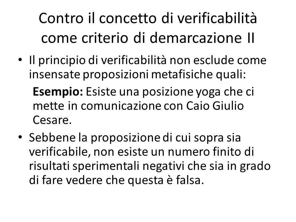 Contro il concetto di verificabilità come criterio di demarcazione II Il principio di verificabilità non esclude come insensate proposizioni metafisiche quali: Esempio: Esiste una posizione yoga che ci mette in comunicazione con Caio Giulio Cesare.
