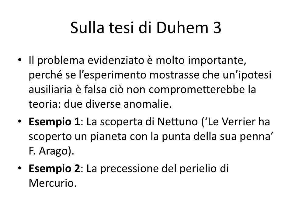 Sulla tesi di Duhem 3 Il problema evidenziato è molto importante, perché se lesperimento mostrasse che unipotesi ausiliaria è falsa ciò non comprometterebbe la teoria: due diverse anomalie.
