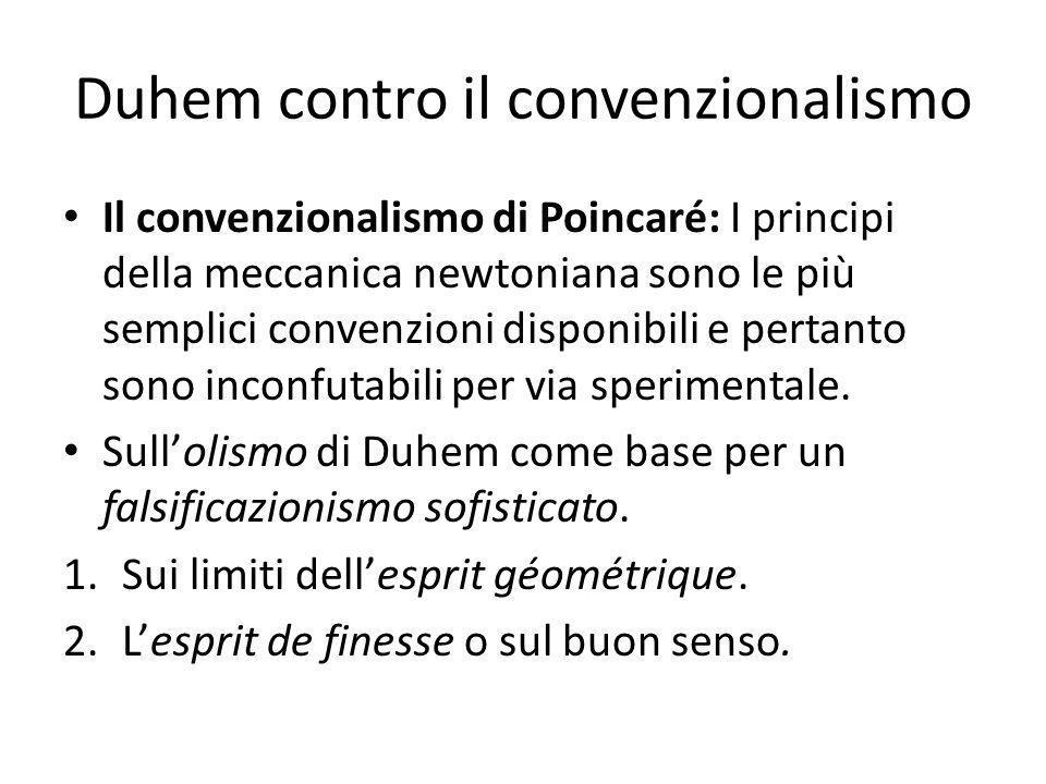 Duhem contro il convenzionalismo Il convenzionalismo di Poincaré: I principi della meccanica newtoniana sono le più semplici convenzioni disponibili e pertanto sono inconfutabili per via sperimentale.