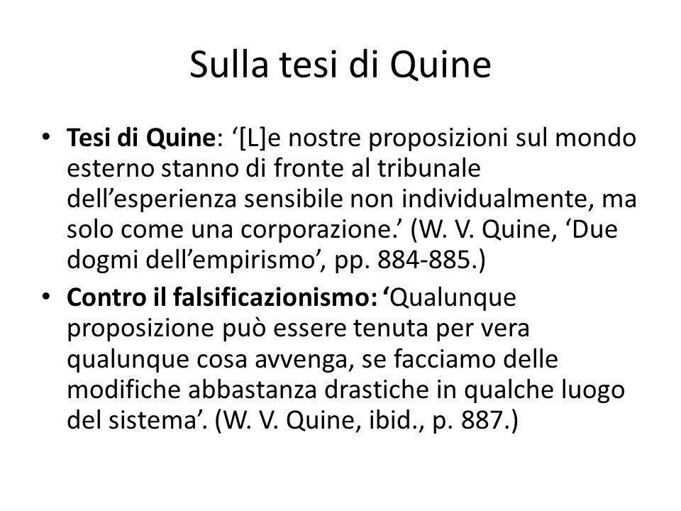 Sulla tesi di Quine Tesi di Quine: [L]e nostre proposizioni sul mondo esterno stanno di fronte al tribunale dellesperienza sensibile non individualmente, ma solo come una corporazione.