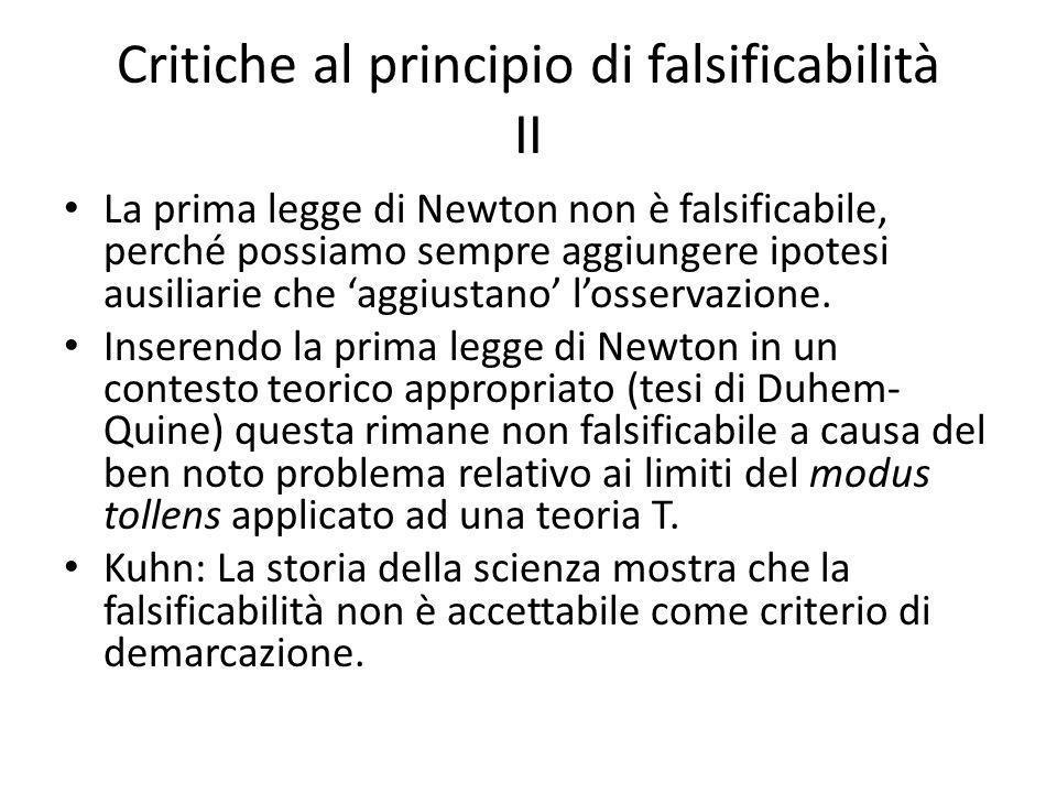 Critiche al principio di falsificabilità II La prima legge di Newton non è falsificabile, perché possiamo sempre aggiungere ipotesi ausiliarie che aggiustano losservazione.