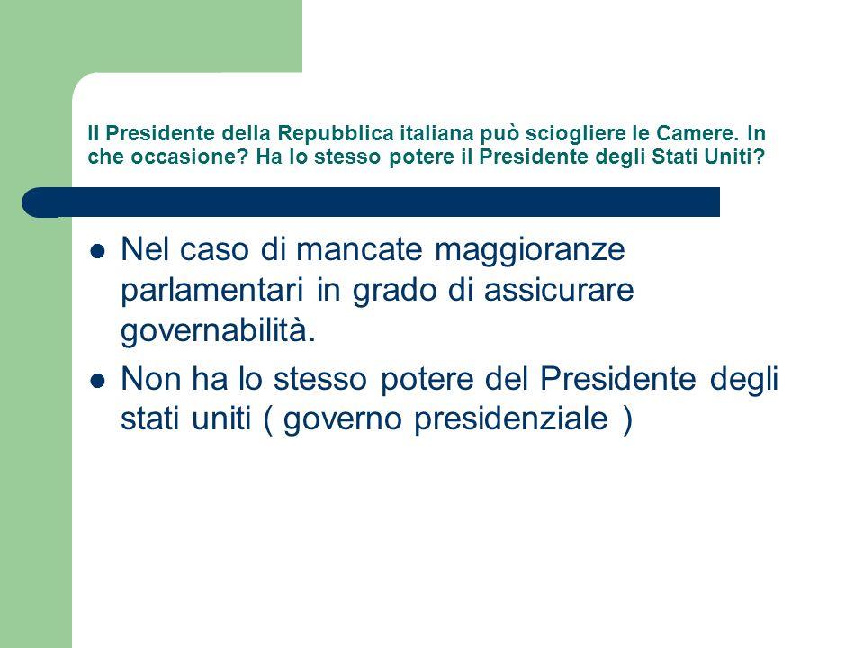 Il Presidente della Repubblica italiana può sciogliere le Camere. In che occasione? Ha lo stesso potere il Presidente degli Stati Uniti? Nel caso di m
